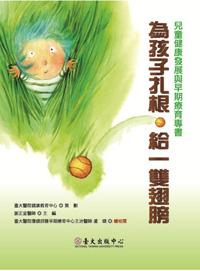 為孩子扎根‧給一雙翅膀──兒童健康發展與早期療育專書(已絕版)